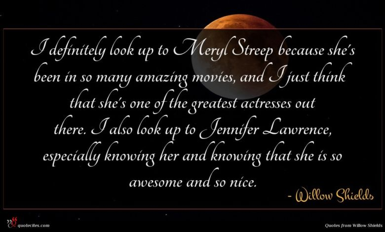 I definitely look up to Meryl Streep because she's been in so many amazing movies, and I just think that she's one of the greatest actresses out there. I also look up to Jennifer Lawrence, especially knowing her and knowing that she is so awesome and so nice.