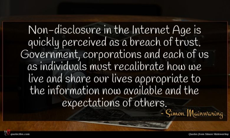 Non-disclosure in the Internet Age is quickly perceived as a breach of trust. Government, corporations and each of us as individuals must recalibrate how we live and share our lives appropriate to the information now available and the expectations of others.