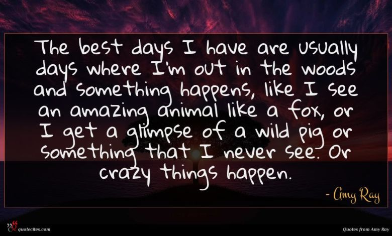 The best days I have are usually days where I'm out in the woods and something happens, like I see an amazing animal like a fox, or I get a glimpse of a wild pig or something that I never see. Or crazy things happen.