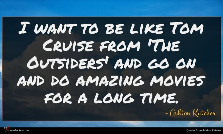 I want to be like Tom Cruise from 'The Outsiders' and go on and do amazing movies for a long time.