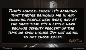 Rachel True quote : That's double-edged it's amazing ...