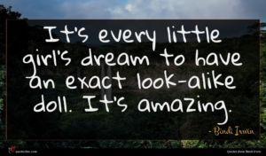Bindi Irwin quote : It's every little girl's ...