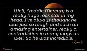 Karen O quote : Well Freddie Mercury is ...