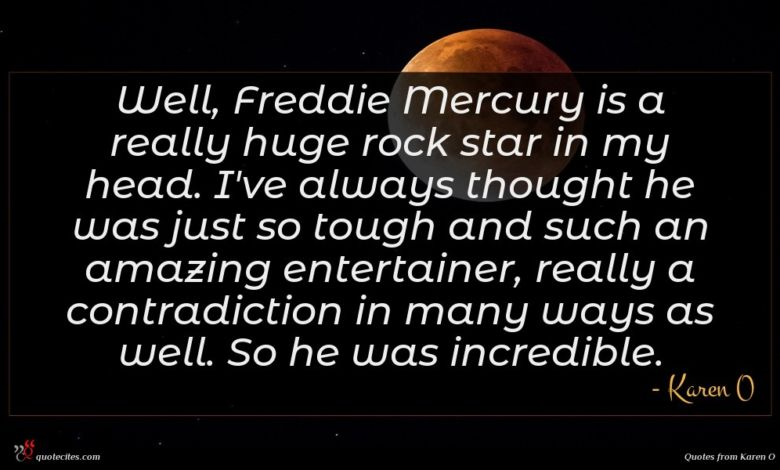 Well, Freddie Mercury is a really huge rock star in my head. I've always thought he was just so tough and such an amazing entertainer, really a contradiction in many ways as well. So he was incredible.