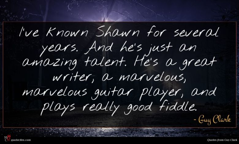 I've known Shawn for several years. And he's just an amazing talent. He's a great writer, a marvelous, marvelous guitar player, and plays really good fiddle.