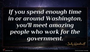 Judy Woodruff quote : If you spend enough ...