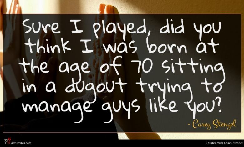 Sure I played, did you think I was born at the age of 70 sitting in a dugout trying to manage guys like you?