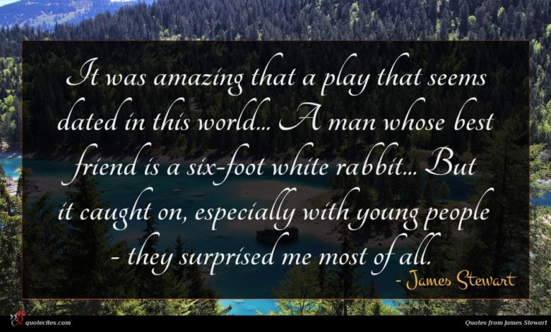 It was amazing that a play that seems dated in this world... A man whose best friend is a six-foot white rabbit... But it caught on, especially with young people - they surprised me most of all.