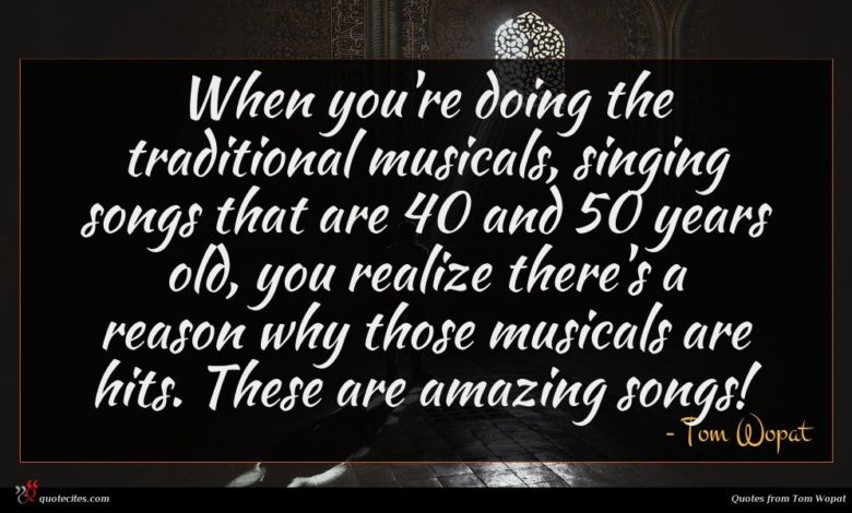 When you're doing the traditional musicals, singing songs that are 40 and 50 years old, you realize there's a reason why those musicals are hits. These are amazing songs!
