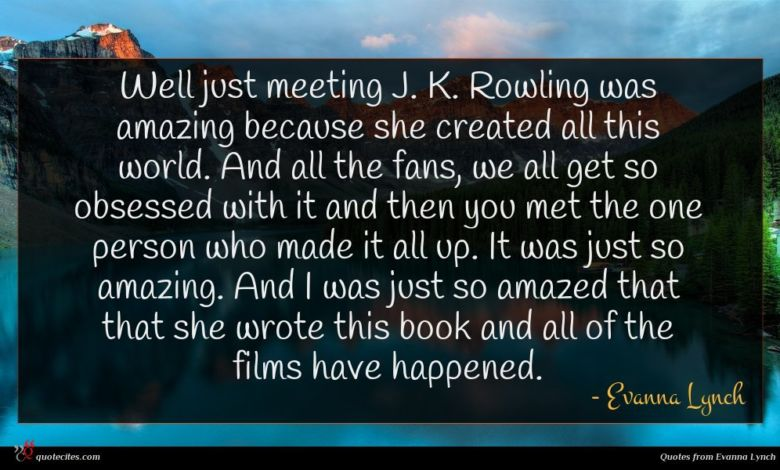 Well just meeting J. K. Rowling was amazing because she created all this world. And all the fans, we all get so obsessed with it and then you met the one person who made it all up. It was just so amazing. And I was just so amazed that that she wrote this book and all of the films have happened.