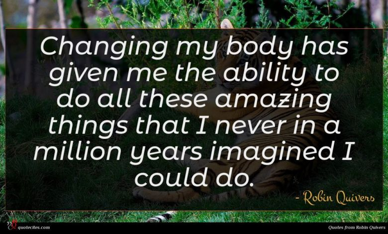 Changing my body has given me the ability to do all these amazing things that I never in a million years imagined I could do.