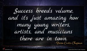 Steven Curtis Chapman quote : Success breeds volume and ...