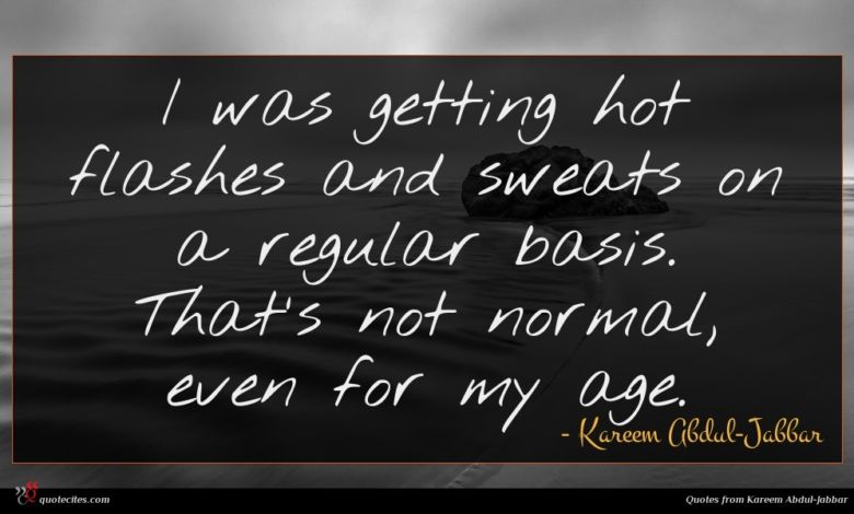 I was getting hot flashes and sweats on a regular basis. That's not normal, even for my age.