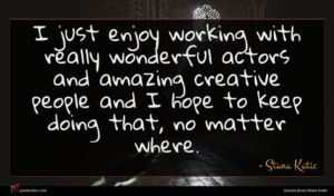 Stana Katic quote : I just enjoy working ...