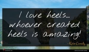Katie Cassidy quote : I love heels whoever ...
