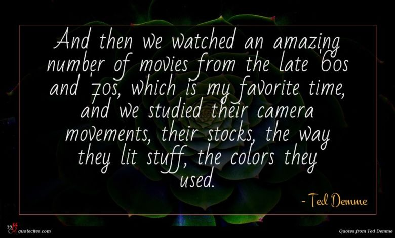 And then we watched an amazing number of movies from the late '60s and '70s, which is my favorite time, and we studied their camera movements, their stocks, the way they lit stuff, the colors they used.