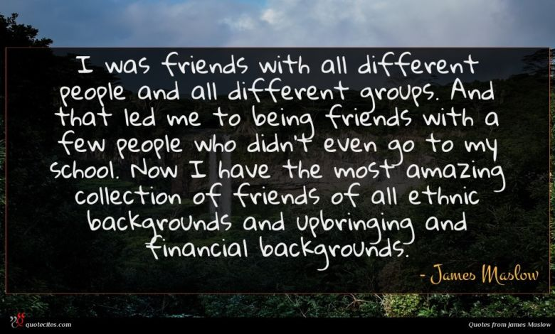 I was friends with all different people and all different groups. And that led me to being friends with a few people who didn't even go to my school. Now I have the most amazing collection of friends of all ethnic backgrounds and upbringing and financial backgrounds.