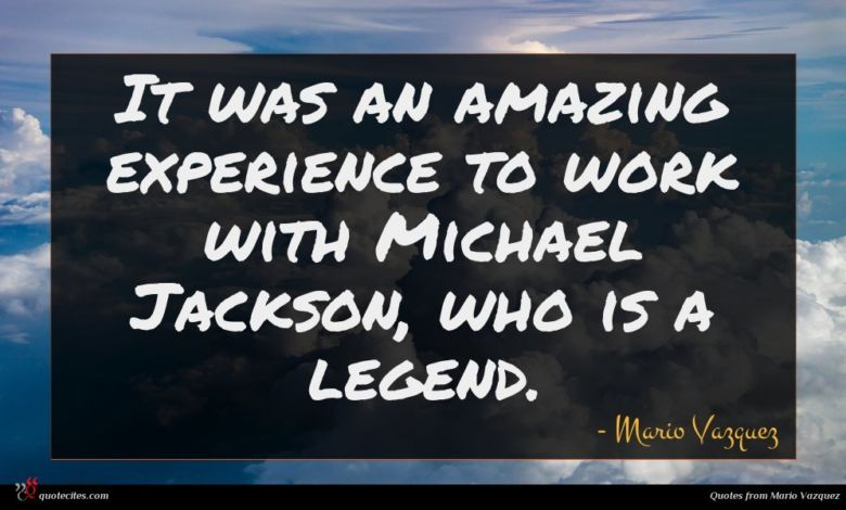 It was an amazing experience to work with Michael Jackson, who is a legend.