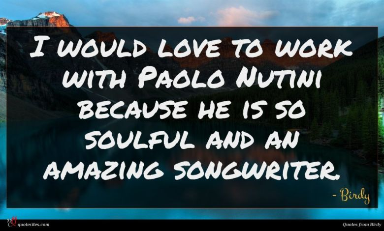I would love to work with Paolo Nutini because he is so soulful and an amazing songwriter.