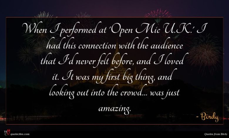 When I performed at 'Open Mic U.K.' I had this connection with the audience that I'd never felt before, and I loved it. It was my first big thing, and looking out into the crowd... was just amazing.