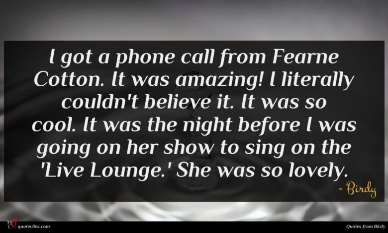 I got a phone call from Fearne Cotton. It was amazing! I literally couldn't believe it. It was so cool. It was the night before I was going on her show to sing on the 'Live Lounge.' She was so lovely.