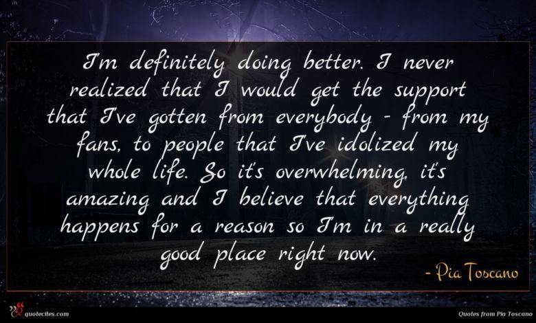 I'm definitely doing better. I never realized that I would get the support that I've gotten from everybody - from my fans, to people that I've idolized my whole life. So it's overwhelming, it's amazing and I believe that everything happens for a reason so I'm in a really good place right now.