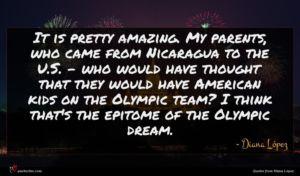 Diana López quote : It is pretty amazing ...