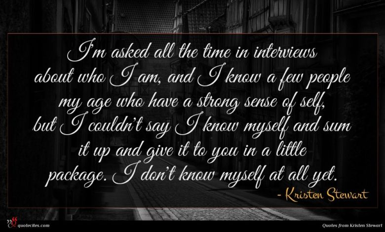 I'm asked all the time in interviews about who I am, and I know a few people my age who have a strong sense of self, but I couldn't say I know myself and sum it up and give it to you in a little package. I don't know myself at all yet.