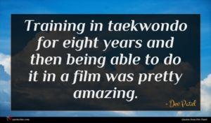 Dev Patel quote : Training in taekwondo for ...