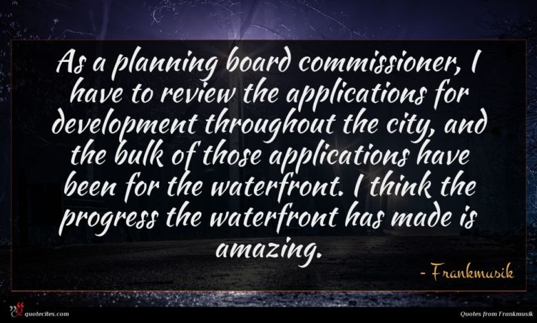 As a planning board commissioner, I have to review the applications for development throughout the city, and the bulk of those applications have been for the waterfront. I think the progress the waterfront has made is amazing.