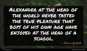 Horace Walpole quote : Alexander at the head ...