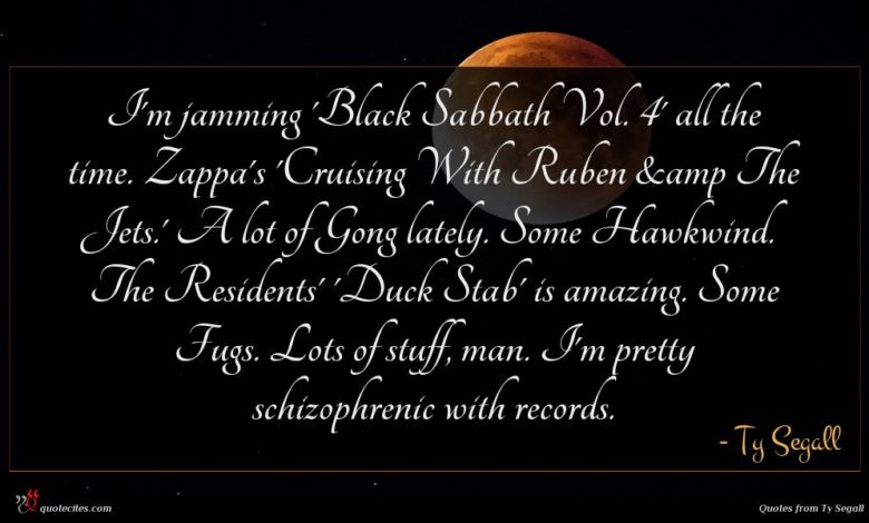 I'm jamming 'Black Sabbath Vol. 4' all the time. Zappa's 'Cruising With Ruben &amp The Jets.' A lot of Gong lately. Some Hawkwind. The Residents' 'Duck Stab' is amazing. Some Fugs. Lots of stuff, man. I'm pretty schizophrenic with records.