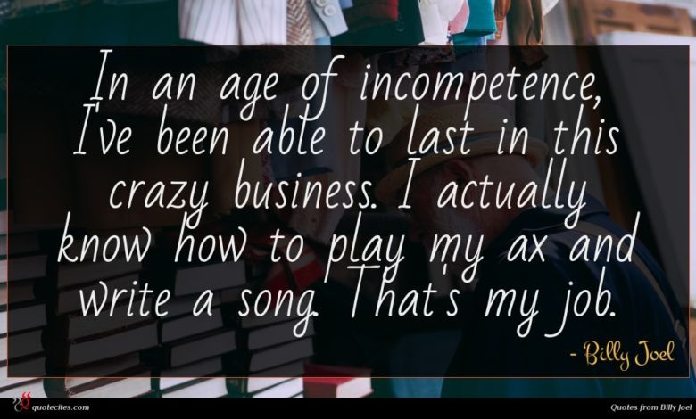 In an age of incompetence, I've been able to last in this crazy business. I actually know how to play my ax and write a song. That's my job.