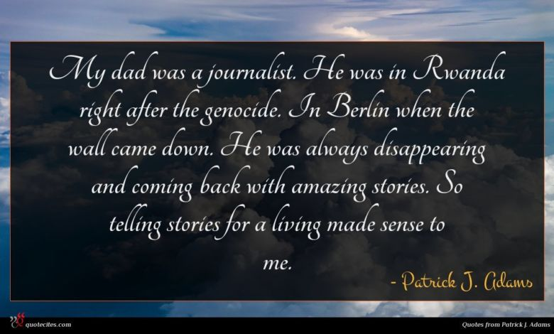 My dad was a journalist. He was in Rwanda right after the genocide. In Berlin when the wall came down. He was always disappearing and coming back with amazing stories. So telling stories for a living made sense to me.