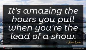 Jamie Luner quote : It's amazing the hours ...