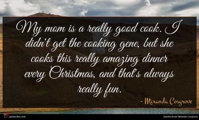 My mom is a really good cook. I didn't get the cooking gene, but she cooks this really amazing dinner every Christmas, and that's always really fun.