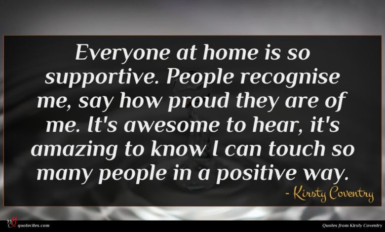 Everyone at home is so supportive. People recognise me, say how proud they are of me. It's awesome to hear, it's amazing to know I can touch so many people in a positive way.