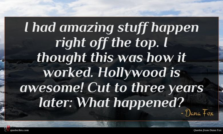 I had amazing stuff happen right off the top. I thought this was how it worked. Hollywood is awesome! Cut to three years later: What happened?