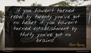 Kevin Spacey quote : If you haven't turned ...