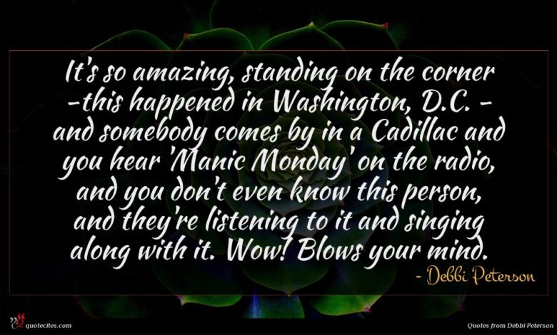 It's so amazing, standing on the corner -this happened in Washington, D.C. - and somebody comes by in a Cadillac and you hear 'Manic Monday' on the radio, and you don't even know this person, and they're listening to it and singing along with it. Wow! Blows your mind.