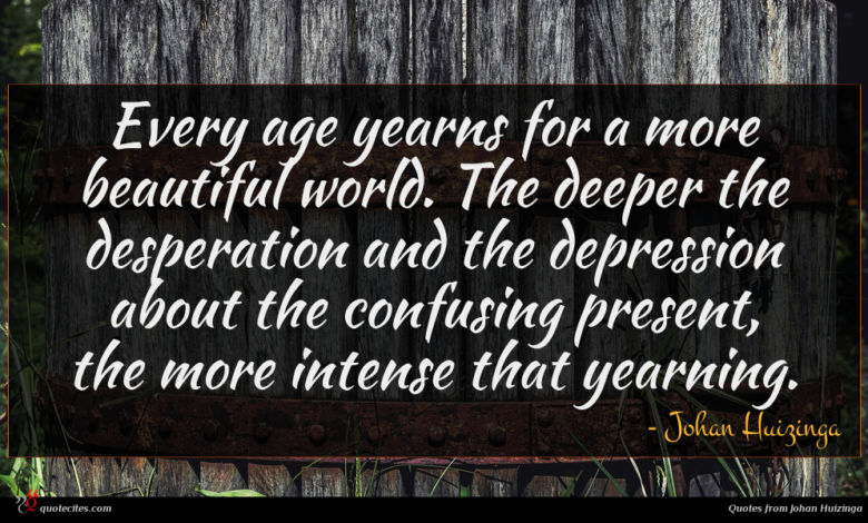 Every age yearns for a more beautiful world. The deeper the desperation and the depression about the confusing present, the more intense that yearning.