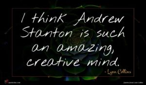 Lynn Collins quote : I think Andrew Stanton ...