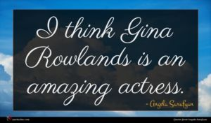 Angela Sarafyan quote : I think Gina Rowlands ...