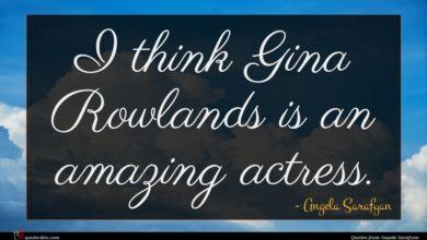 Photo of Angela Sarafyan quote : I think Gina Rowlands …