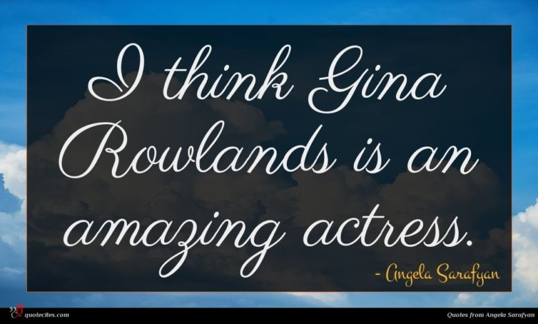 I think Gina Rowlands is an amazing actress.