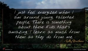 Sally Struthers quote : I just feel energized ...