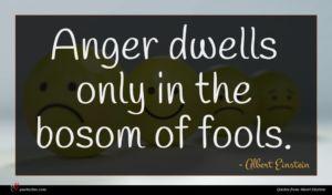 Albert Einstein quote : Anger dwells only in ...