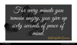 Ralph Waldo Emerson quote : For every minute you ...