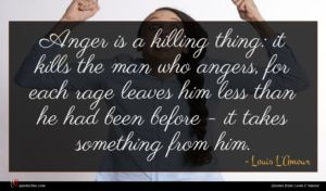 Louis L'Amour quote : Anger is a killing ...