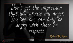 Richard M. Nixon quote : Don't get the impression ...